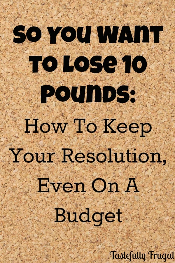 So you Want To Lose 10 Pounds... Tips on how to keep your weight loss resolutions on a budget.